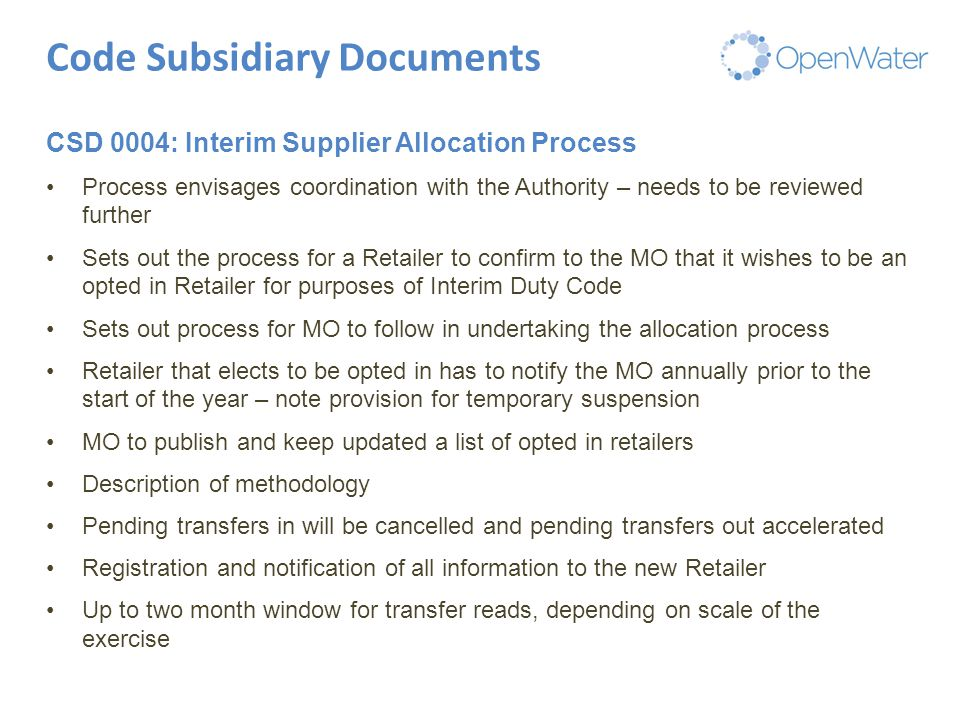 Click to edit Master title Code Subsidiary Documents CSD 0004: Interim Supplier Allocation Process Process envisages coordination with the Authority – needs to be reviewed further Sets out the process for a Retailer to confirm to the MO that it wishes to be an opted in Retailer for purposes of Interim Duty Code Sets out process for MO to follow in undertaking the allocation process Retailer that elects to be opted in has to notify the MO annually prior to the start of the year – note provision for temporary suspension MO to publish and keep updated a list of opted in retailers Description of methodology Pending transfers in will be cancelled and pending transfers out accelerated Registration and notification of all information to the new Retailer Up to two month window for transfer reads, depending on scale of the exercise