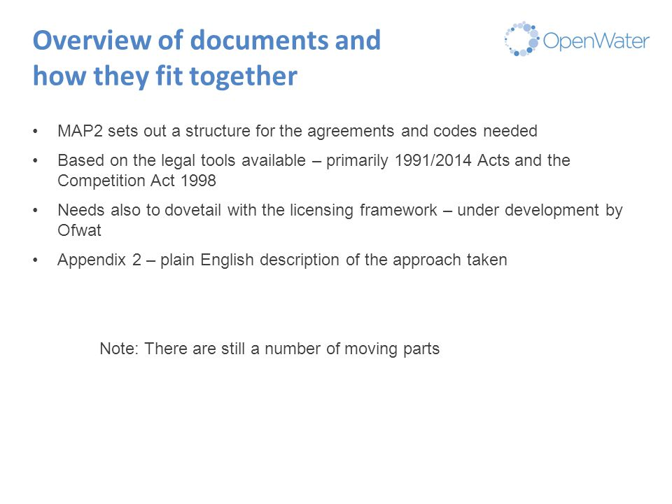 Click to edit Master title Overview of documents and how they fit together MAP2 sets out a structure for the agreements and codes needed Based on the legal tools available – primarily 1991/2014 Acts and the Competition Act 1998 Needs also to dovetail with the licensing framework – under development by Ofwat Appendix 2 – plain English description of the approach taken Note: There are still a number of moving parts