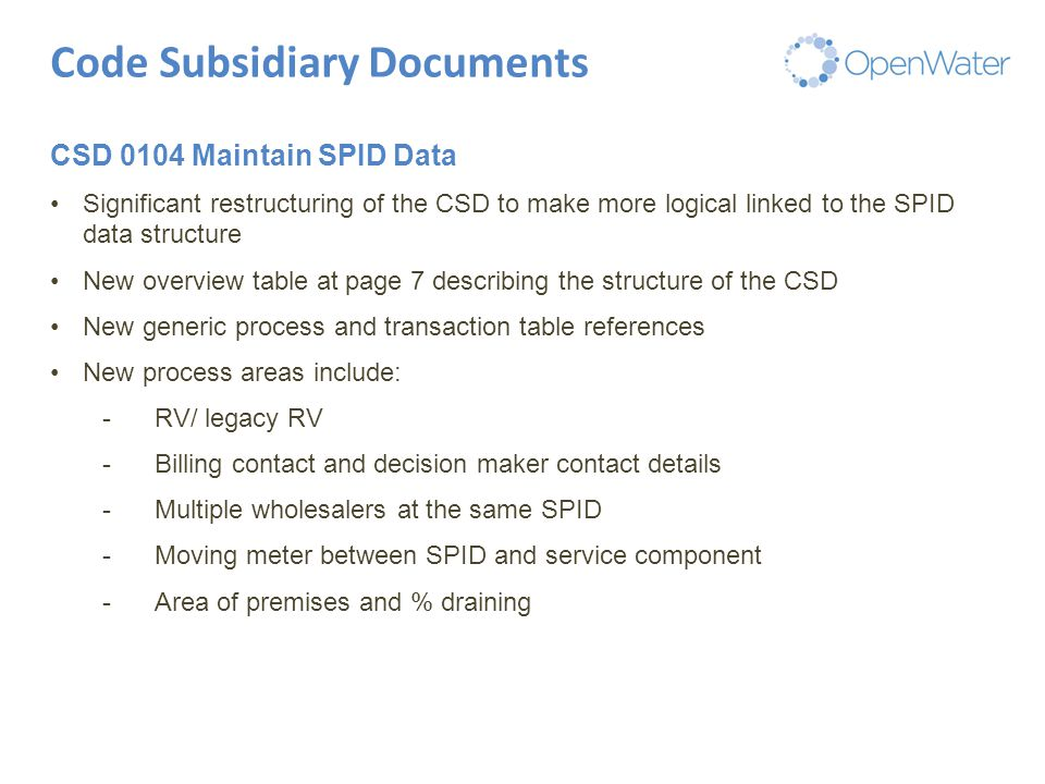 Click to edit Master title Code Subsidiary Documents CSD 0104 Maintain SPID Data Significant restructuring of the CSD to make more logical linked to the SPID data structure New overview table at page 7 describing the structure of the CSD New generic process and transaction table references New process areas include: -RV/ legacy RV -Billing contact and decision maker contact details -Multiple wholesalers at the same SPID -Moving meter between SPID and service component -Area of premises and % draining