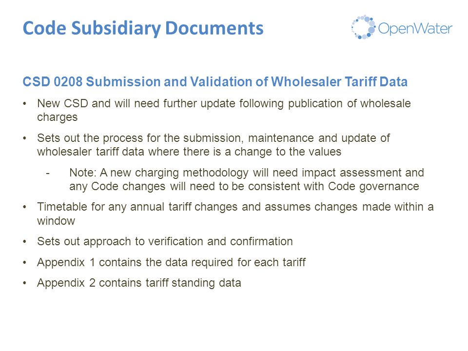 Click to edit Master title Code Subsidiary Documents CSD 0208 Submission and Validation of Wholesaler Tariff Data New CSD and will need further update following publication of wholesale charges Sets out the process for the submission, maintenance and update of wholesaler tariff data where there is a change to the values -Note: A new charging methodology will need impact assessment and any Code changes will need to be consistent with Code governance Timetable for any annual tariff changes and assumes changes made within a window Sets out approach to verification and confirmation Appendix 1 contains the data required for each tariff Appendix 2 contains tariff standing data