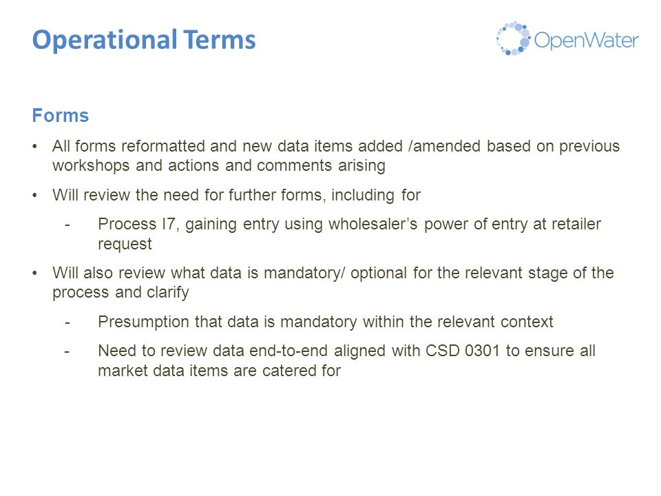 Click to edit Master title Operational Terms Forms All forms reformatted and new data items added /amended based on previous workshops and actions and comments arising Will review the need for further forms, including for -Process I7, gaining entry using wholesaler's power of entry at retailer request Will also review what data is mandatory/ optional for the relevant stage of the process and clarify -Presumption that data is mandatory within the relevant context -Need to review data end-to-end aligned with CSD 0301 to ensure all market data items are catered for