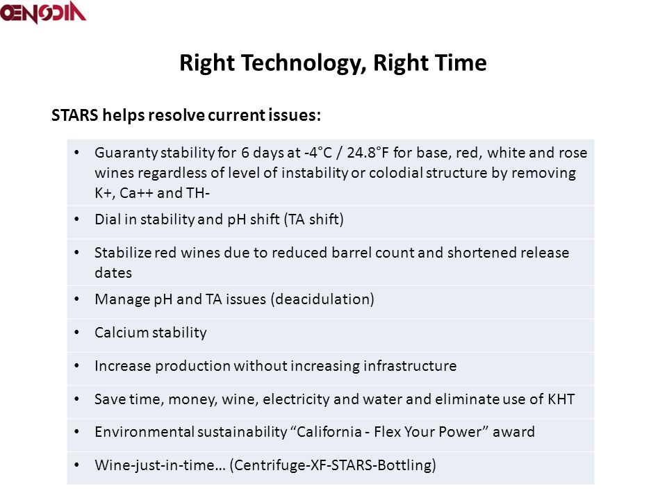 Right Technology, Right Time Guaranty stability for 6 days at -4°C / 24.8°F for base, red, white and rose wines regardless of level of instability or colodial structure by removing K+, Ca++ and TH- Dial in stability and pH shift (TA shift) Stabilize red wines due to reduced barrel count and shortened release dates Manage pH and TA issues (deacidulation) Calcium stability Increase production without increasing infrastructure Save time, money, wine, electricity and water and eliminate use of KHT Environmental sustainability California - Flex Your Power award Wine-just-in-time… (Centrifuge-XF-STARS-Bottling) STARS helps resolve current issues: