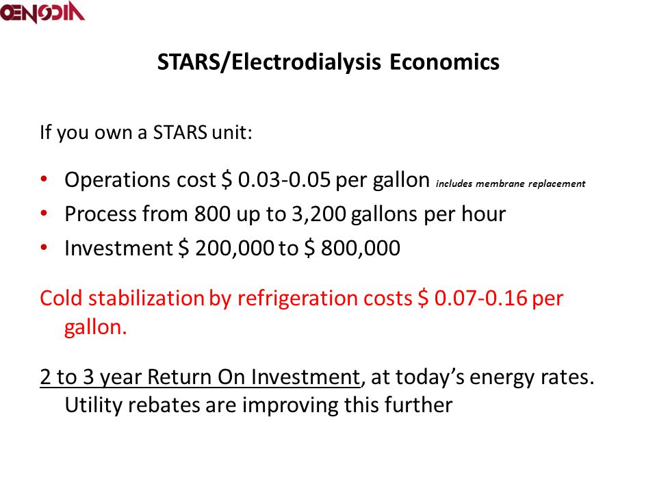STARS/Electrodialysis Economics If you own a STARS unit: Operations cost $ 0.03-0.05 per gallon includes membrane replacement Process from 800 up to 3,200 gallons per hour Investment $ 200,000 to $ 800,000 Cold stabilization by refrigeration costs $ 0.07-0.16 per gallon.