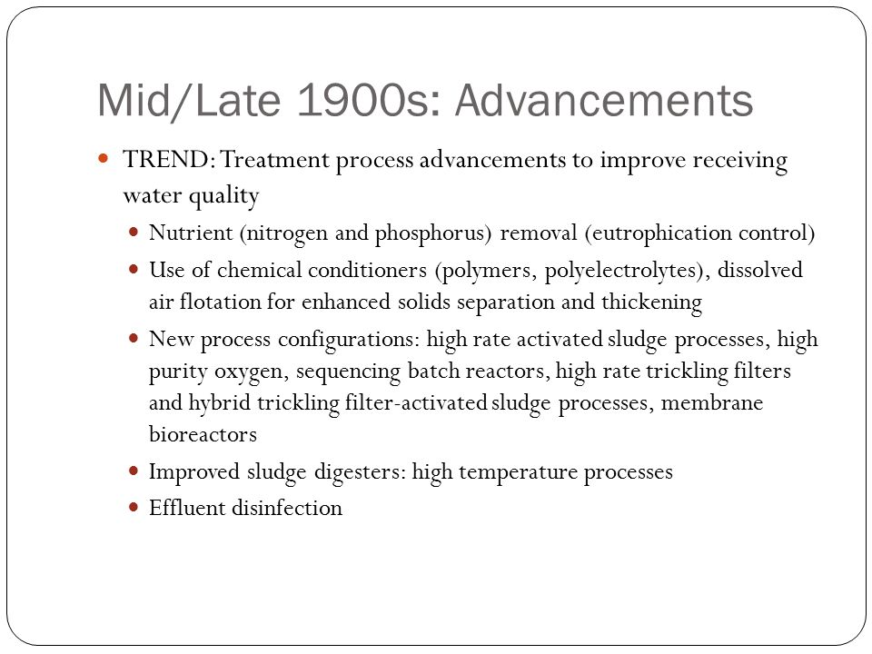 Mid/Late 1900s: Advancements TREND: Treatment process advancements to improve receiving water quality Nutrient (nitrogen and phosphorus) removal (eutrophication control) Use of chemical conditioners (polymers, polyelectrolytes), dissolved air flotation for enhanced solids separation and thickening New process configurations: high rate activated sludge processes, high purity oxygen, sequencing batch reactors, high rate trickling filters and hybrid trickling filter-activated sludge processes, membrane bioreactors Improved sludge digesters: high temperature processes Effluent disinfection