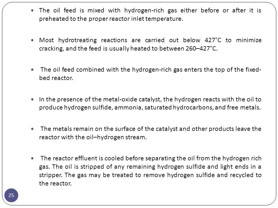 25 The oil feed is mixed with hydrogen-rich gas either before or after it is preheated to the proper reactor inlet temperature. Most hydrotreating rea