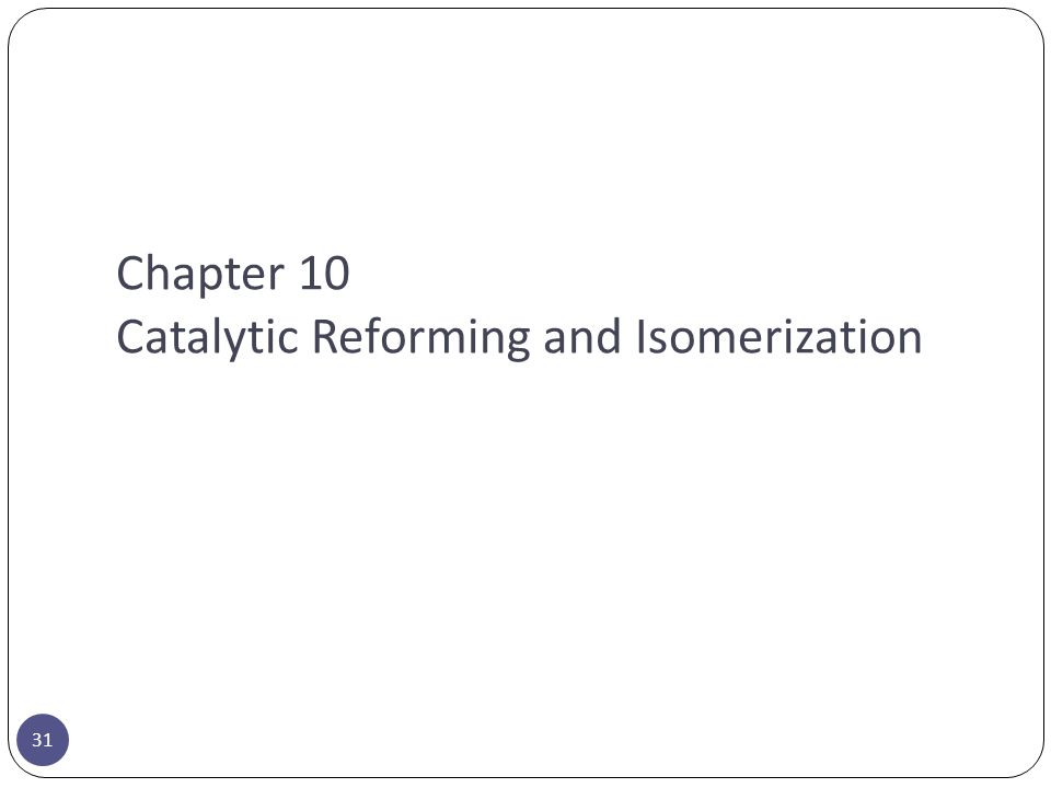 Chapter 10 Catalytic Reforming and Isomerization 31