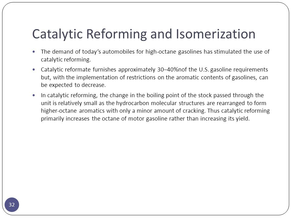 Catalytic Reforming and Isomerization 32 The demand of today's automobiles for high-octane gasolines has stimulated the use of catalytic reforming. Ca