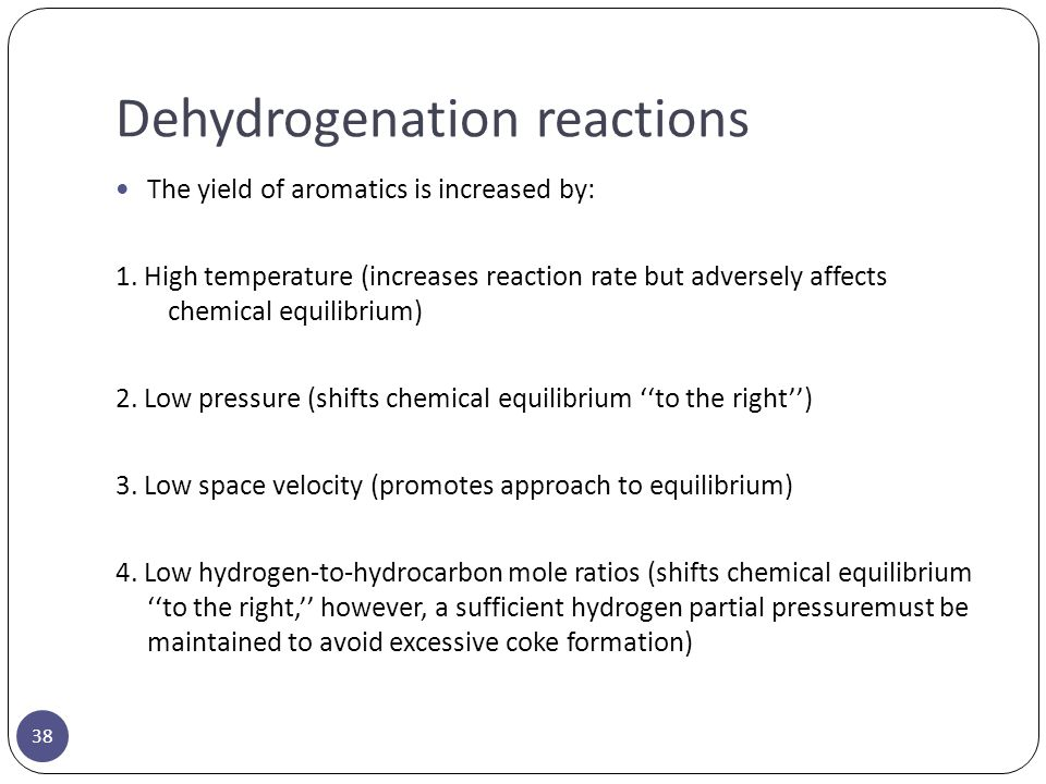 Dehydrogenation reactions 38 The yield of aromatics is increased by: 1. High temperature (increases reaction rate but adversely affects chemical equil