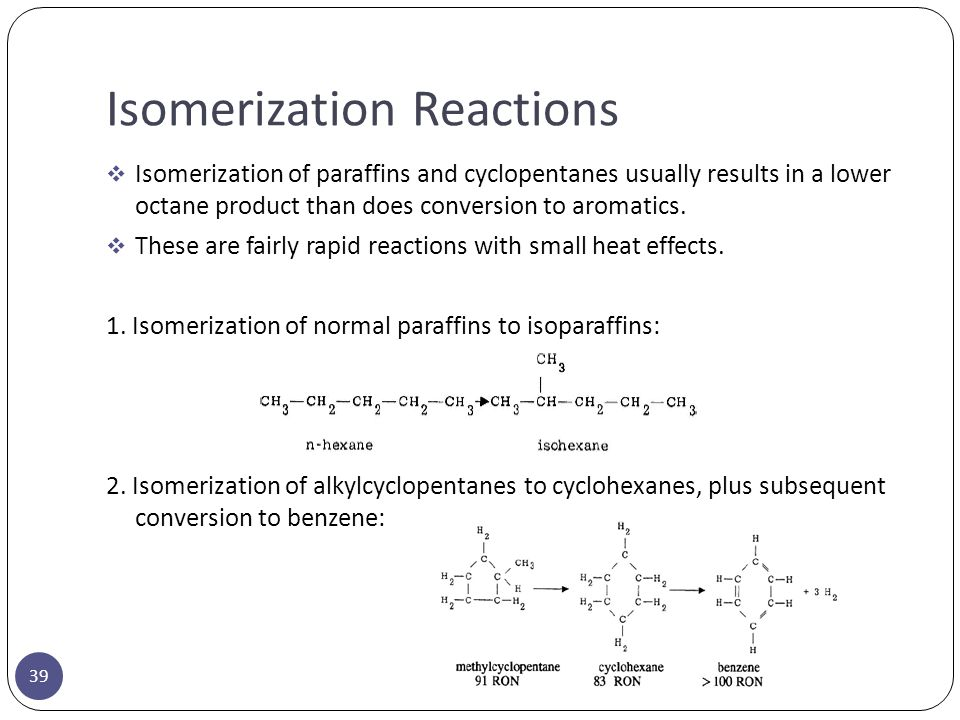 Isomerization Reactions 39  Isomerization of paraffins and cyclopentanes usually results in a lower octane product than does conversion to aromatics.