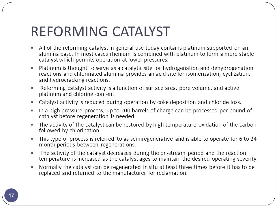 REFORMING CATALYST 47 All of the reforming catalyst in general use today contains platinum supported on an alumina base. In most cases rhenium is comb