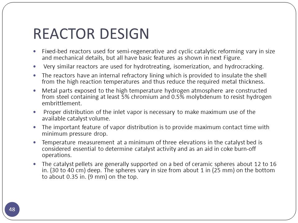 REACTOR DESIGN 48 Fixed-bed reactors used for semi-regenerative and cyclic catalytic reforming vary in size and mechanical details, but all have basic