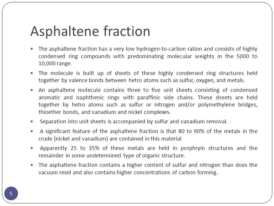 Asphaltene fraction 5 The asphaltene fraction has a very low hydrogen-to-carbon ration and consists of highly condensed ring compounds with predominat