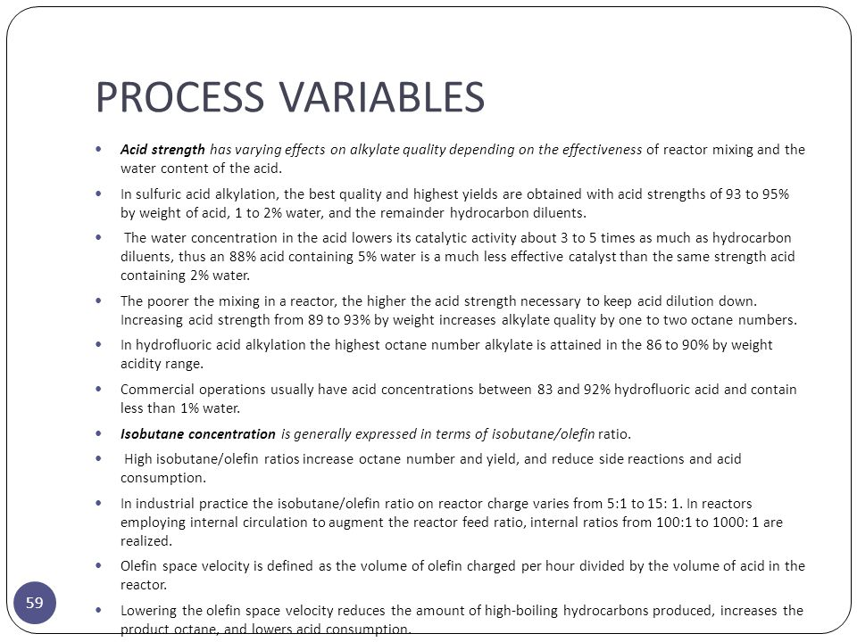 PROCESS VARIABLES 59 Acid strength has varying effects on alkylate quality depending on the effectiveness of reactor mixing and the water content of t