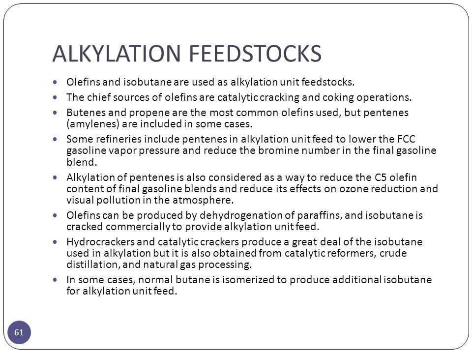ALKYLATION FEEDSTOCKS 61 Olefins and isobutane are used as alkylation unit feedstocks. The chief sources of olefins are catalytic cracking and coking