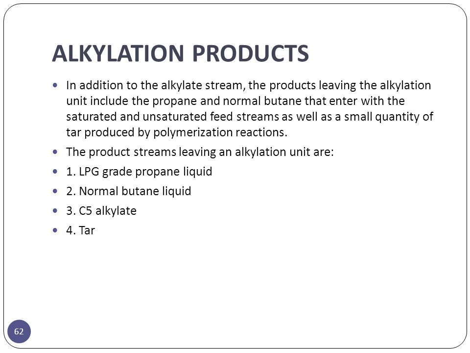 ALKYLATION PRODUCTS 62 In addition to the alkylate stream, the products leaving the alkylation unit include the propane and normal butane that enter w