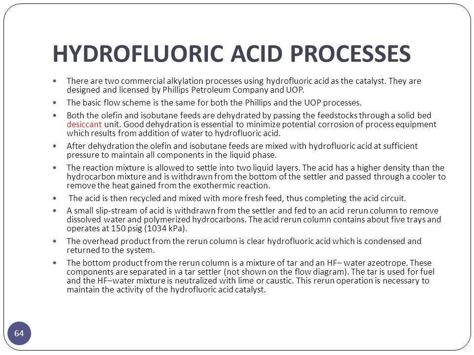 HYDROFLUORIC ACID PROCESSES 64 There are two commercial alkylation processes using hydrofluoric acid as the catalyst. They are designed and licensed b