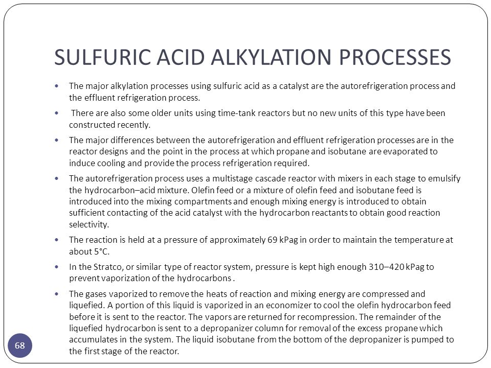 SULFURIC ACID ALKYLATION PROCESSES 68 The major alkylation processes using sulfuric acid as a catalyst are the autorefrigeration process and the efflu
