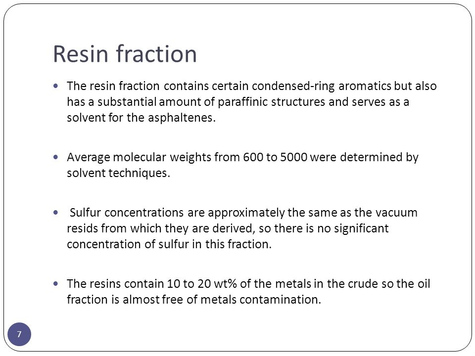 Resin fraction 7 The resin fraction contains certain condensed-ring aromatics but also has a substantial amount of paraffinic structures and serves as