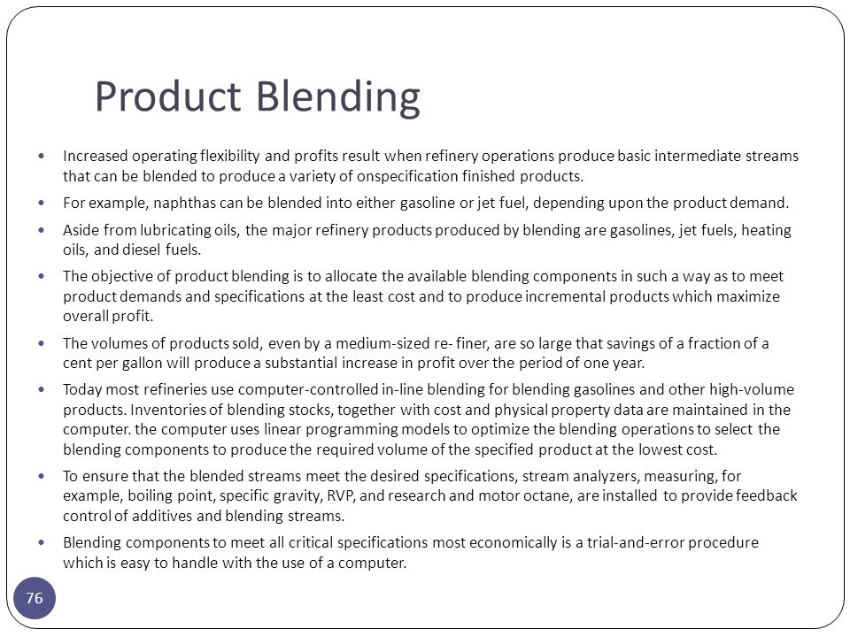 Product Blending 76 Increased operating flexibility and profits result when refinery operations produce basic intermediate streams that can be blended