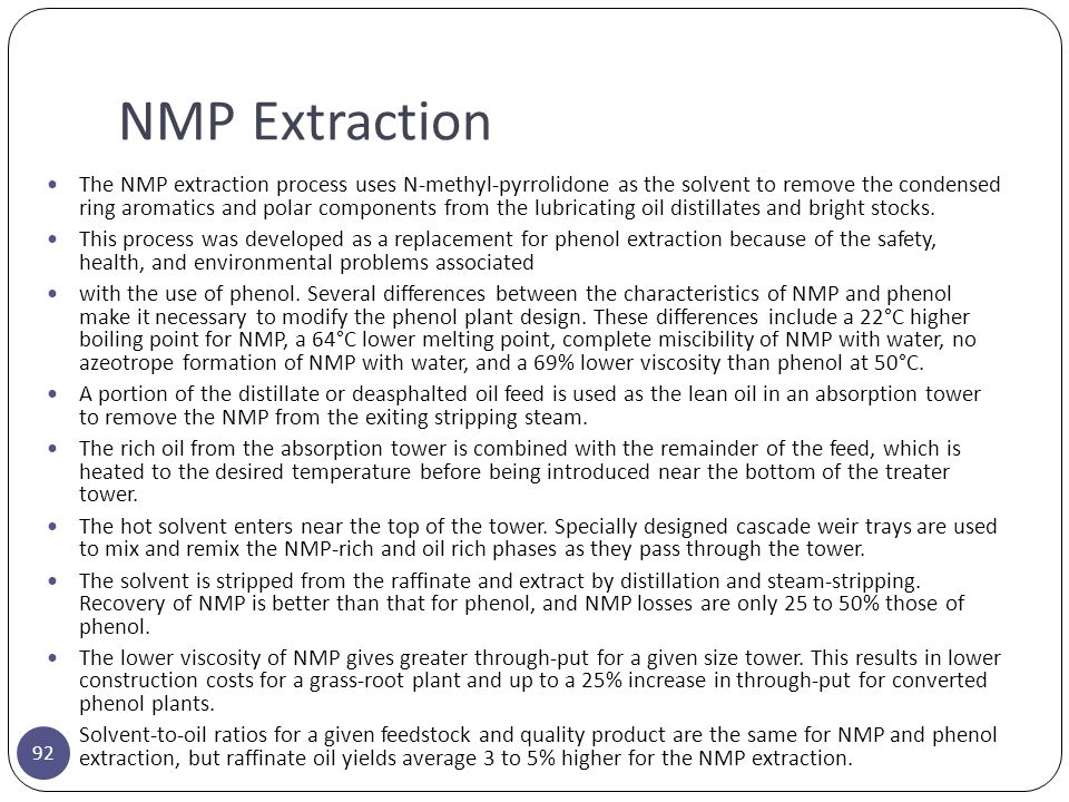 NMP Extraction 92 The NMP extraction process uses N-methyl-pyrrolidone as the solvent to remove the condensed ring aromatics and polar components from