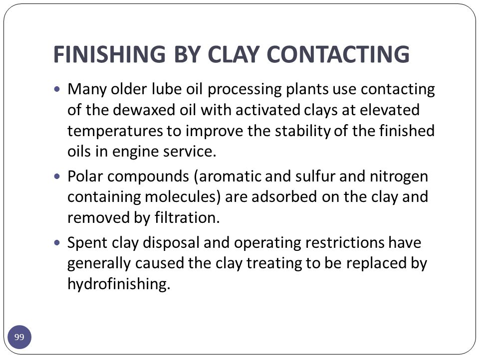 FINISHING BY CLAY CONTACTING 99 Many older lube oil processing plants use contacting of the dewaxed oil with activated clays at elevated temperatures