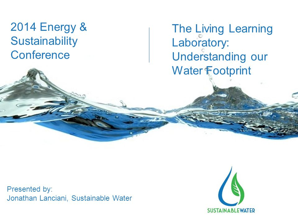 The Living Learning Laboratory: Understanding our Water Footprint Presented by: Jonathan Lanciani, Sustainable Water 2014 Energy & Sustainability Conference