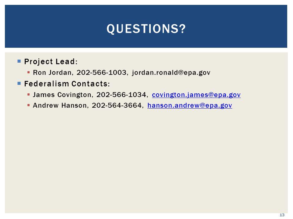  Project Lead:  Ron Jordan, 202-566-1003, jordan.ronald@epa.gov  Federalism Contacts:  James Covington, 202-566-1034, covington.james@epa.govcovington.james@epa.gov  Andrew Hanson, 202-564-3664, hanson.andrew@epa.govhanson.andrew@epa.gov 13 QUESTIONS