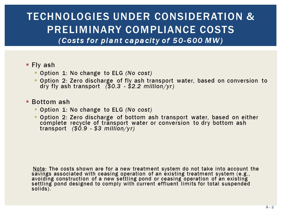 TECHNOLOGIES UNDER CONSIDERATION & PRELIMINARY COMPLIANCE COSTS (Costs for plant capacity of 50-600 MW) A - 2  Fly ash  Option 1: No change to ELG (No cost)  Option 2: Zero discharge of fly ash transport water, based on conversion to dry fly ash transport ($0.3 - $2.2 million/yr)  Bottom ash  Option 1: No change to ELG (No cost)  Option 2: Zero discharge of bottom ash transport water, based on either complete recycle of transport water or conversion to dry bottom ash transport ($0.9 - $3 million/yr) Note: The costs shown are for a new treatment system do not take into account the savings associated with ceasing operation of an existing treatment system (e.g., avoiding construction of a new settling pond or ceasing operation of an existing settling pond designed to comply with current effluent limits for total suspended solids).