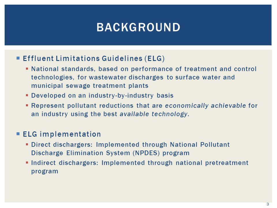  Effluent Limitations Guidelines (ELG)  National standards, based on performance of treatment and control technologies, for wastewater discharges to surface water and municipal sewage treatment plants  Developed on an industry-by-industry basis  Represent pollutant reductions that are economically achievable for an industry using the best available technology.