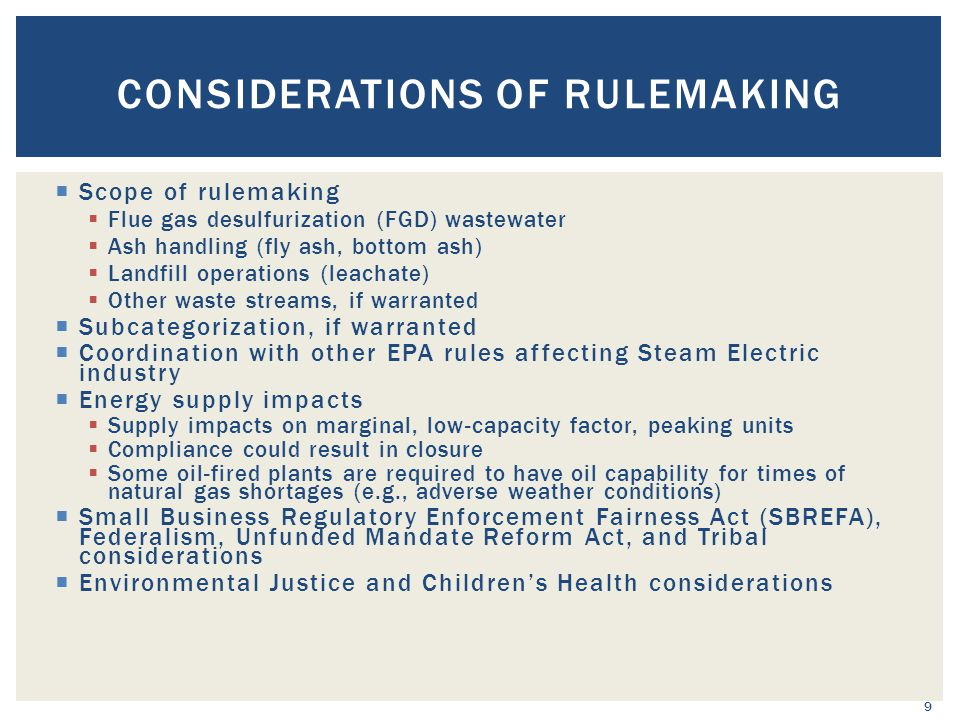 CONSIDERATIONS OF RULEMAKING 9  Scope of rulemaking  Flue gas desulfurization (FGD) wastewater  Ash handling (fly ash, bottom ash)  Landfill operations (leachate)  Other waste streams, if warranted  Subcategorization, if warranted  Coordination with other EPA rules affecting Steam Electric industry  Energy supply impacts  Supply impacts on marginal, low-capacity factor, peaking units  Compliance could result in closure  Some oil-fired plants are required to have oil capability for times of natural gas shortages (e.g., adverse weather conditions)  Small Business Regulatory Enforcement Fairness Act (SBREFA), Federalism, Unfunded Mandate Reform Act, and Tribal considerations  Environmental Justice and Children's Health considerations