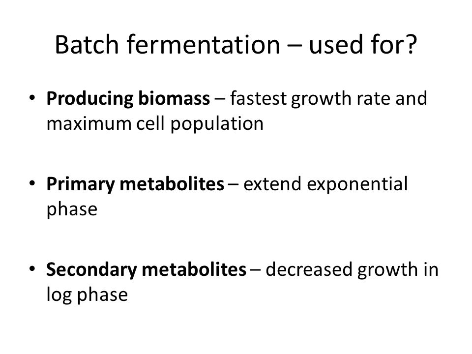 Batch fermentation – used for? Producing biomass – fastest growth rate and maximum cell population Primary metabolites – extend exponential phase Seco