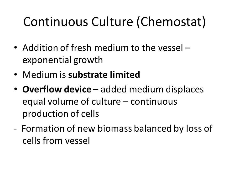 Continuous Culture (Chemostat) Addition of fresh medium to the vessel – exponential growth Medium is substrate limited Overflow device – added medium