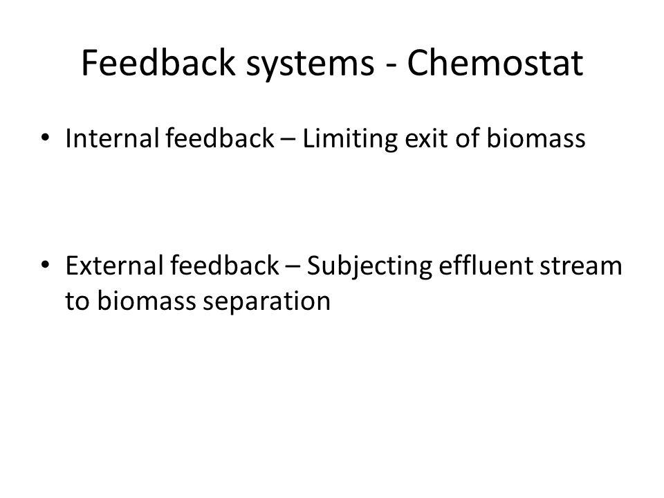 Feedback systems - Chemostat Internal feedback – Limiting exit of biomass External feedback – Subjecting effluent stream to biomass separation