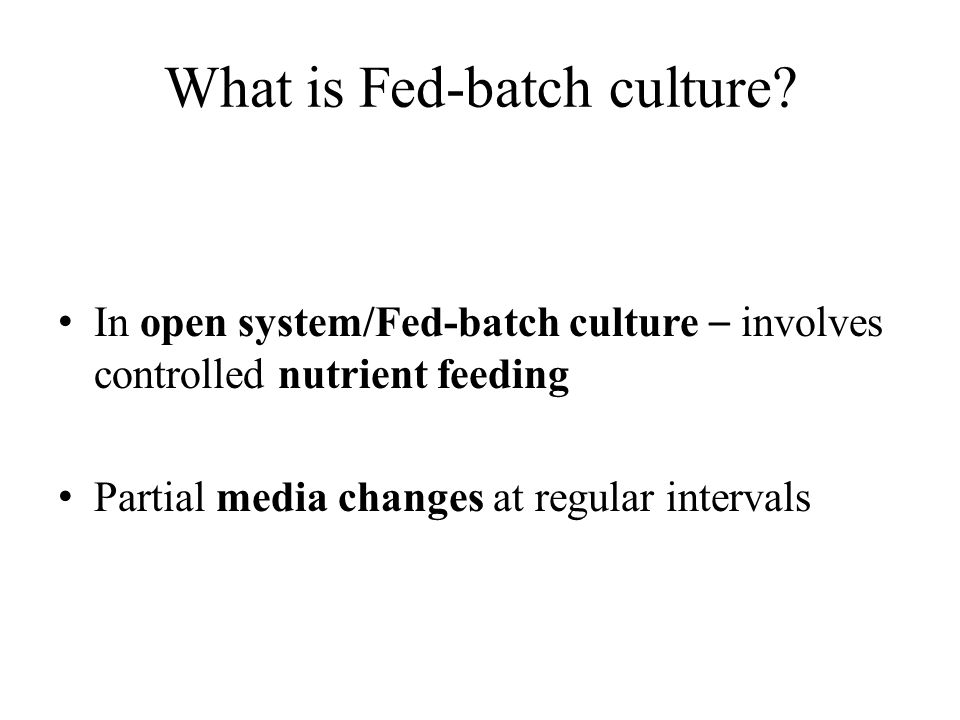What is Fed-batch culture? In open system/Fed-batch culture – involves controlled nutrient feeding Partial media changes at regular intervals