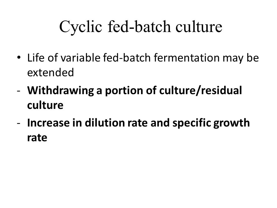 Cyclic fed-batch culture Life of variable fed-batch fermentation may be extended -Withdrawing a portion of culture/residual culture -Increase in dilut