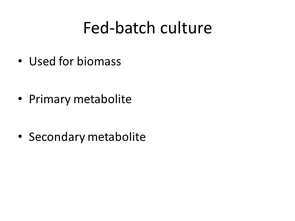 Fed-batch culture Used for biomass Primary metabolite Secondary metabolite