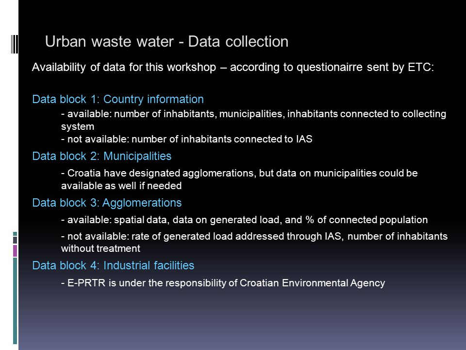 Urban waste water - Data collection Availability of data for this workshop – according to questionairre sent by ETC: Data block 5: Waste water treatment plants / collecting systems - available: spatial data; type of WWTP and organic design capacity; type of treatment - not available: incoming load data (Croatia is not obliged to report on performance of WWTPs because of the transitional periods for implementation aggreed with EU) Data block 6: Discharge points - available: spatial data; sensitivity and type of recipient; - not available: effluent load data (not reporting yet - transitional period for implementation) Data block 7: Receiving areas - available: spatial data; list of receiving areas General note: - data which are not available at this moment can be divided to two groups: 1.