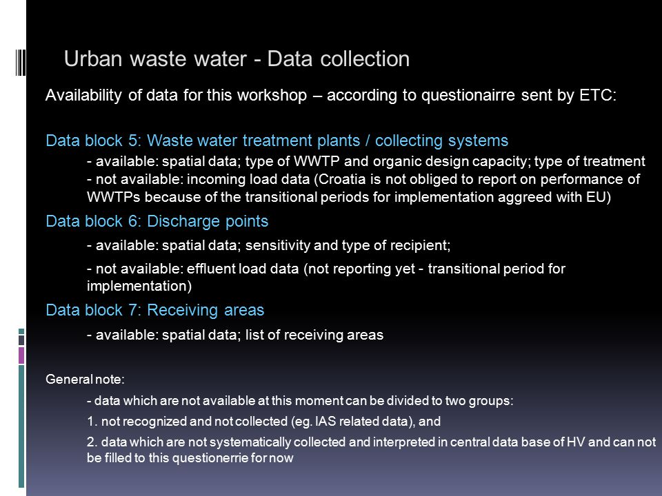 Urban waste water - Data collection Within the existing internal application of HV following data are collected:  Basic data about the collecting system (location, recipient of effluent, population, system manager),  Data about the settlements included in the collecting system (sewerage type, connected population),  Data about the existing and planned wastewater treatment plants and discharges, Further development and improvement include GIS models of spatial information.