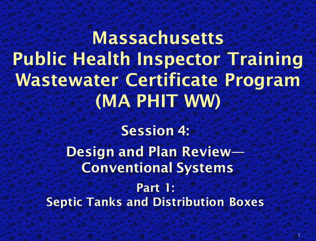 Massachusetts Public Health Inspector Training Wastewater Certificate Program (MA PHIT WW) Session 4: Design and Plan Review— Conventional Systems Part 1: Septic Tanks and Distribution Boxes 1