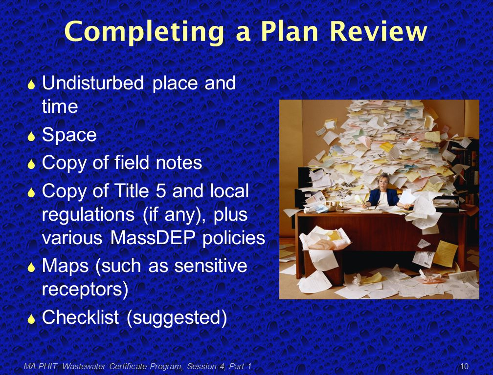 Completing a Plan Review  Undisturbed place and time  Space  Copy of field notes  Copy of Title 5 and local regulations (if any), plus various MassDEP policies  Maps (such as sensitive receptors)  Checklist (suggested) MA PHIT- Wastewater Certificate Program, Session 4, Part 1 10