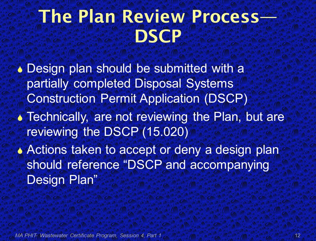 The Plan Review Process— DSCP  Design plan should be submitted with a partially completed Disposal Systems Construction Permit Application (DSCP)  Technically, are not reviewing the Plan, but are reviewing the DSCP (15.020)  Actions taken to accept or deny a design plan should reference DSCP and accompanying Design Plan MA PHIT- Wastewater Certificate Program, Session 4, Part 1 12