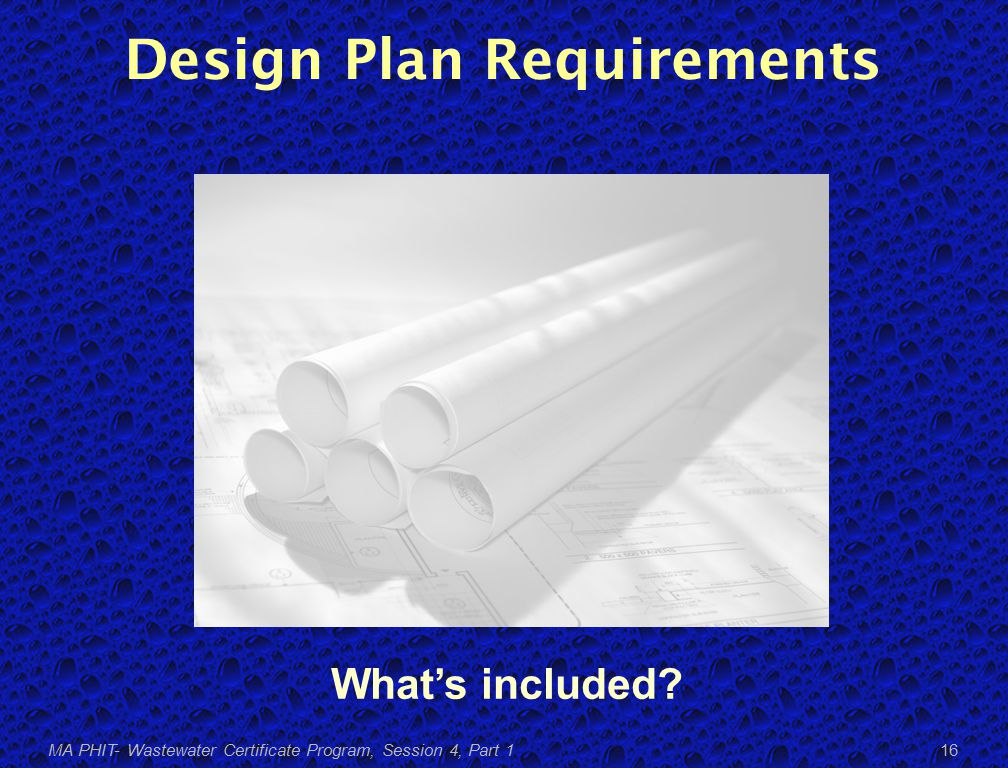 Design Plan Requirements MA PHIT- Wastewater Certificate Program, Session 4, Part 1 16 What's included