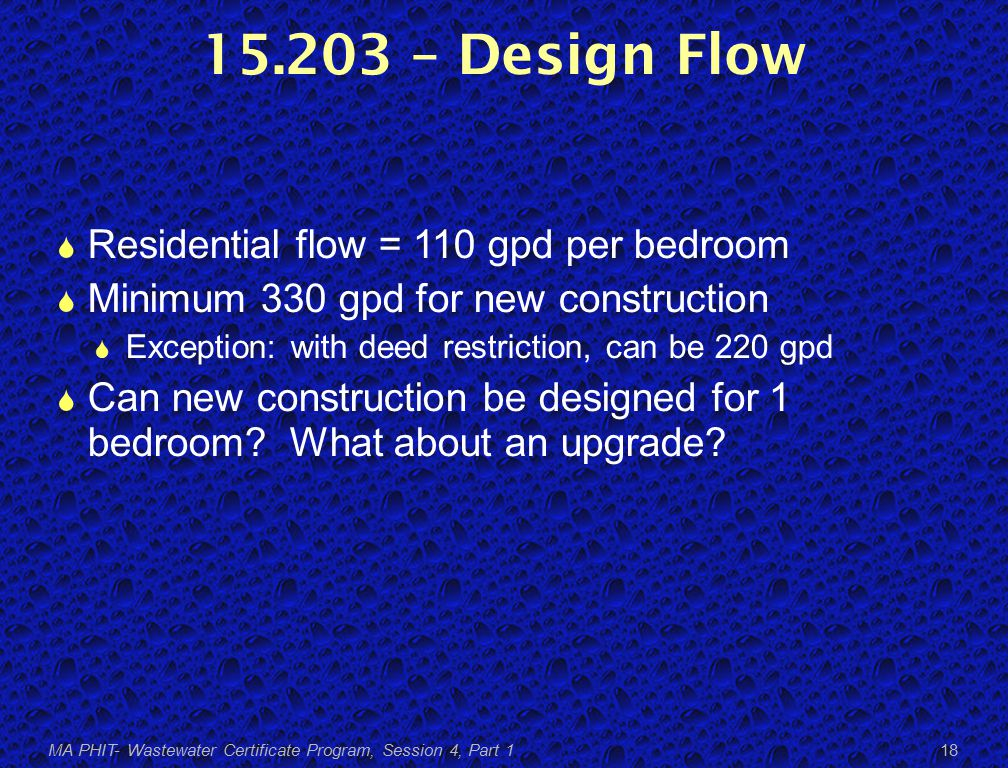15.203 – Design Flow  Residential flow = 110 gpd per bedroom  Minimum 330 gpd for new construction  Exception: with deed restriction, can be 220 gpd  Can new construction be designed for 1 bedroom.