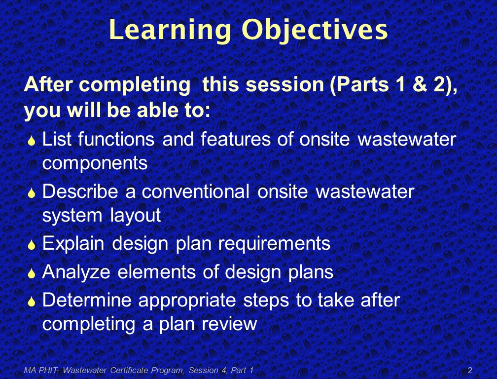 Learning Objectives After completing this session (Parts 1 & 2), you will be able to:  List functions and features of onsite wastewater components  Describe a conventional onsite wastewater system layout  Explain design plan requirements  Analyze elements of design plans  Determine appropriate steps to take after completing a plan review MA PHIT- Wastewater Certificate Program, Session 4, Part 1 2