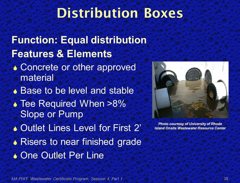 Distribution Boxes Function: Equal distribution Features & Elements  Concrete or other approved material  Base to be level and stable  Tee Required When >8% Slope or Pump  Outlet Lines Level for First 2'  Risers to near finished grade  One Outlet Per Line Photo courtesy of University of Rhode Island Onsite Wastewater Resource Center MA PHIT- Wastewater Certificate Program, Session 4, Part 1 38