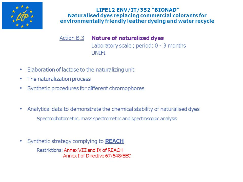 Laboratory scale ; period: 0 - 3 months Nature of naturalized dyes Elaboration of lactose to the naturalizing unit The naturalization process Synthetic procedures for different chromophores UNIFI Synthetic strategy complying to REACH Action B.3 LIFE12 ENV/IT/352 BIONAD Naturalised dyes replacing commercial colorants for environmentally friendly leather dyeing and water recycle Restrictions: Annex VIII and IX of REACH Annex I of Directive 67/548/EEC Analytical data to demonstrate the chemical stability of naturalised dyes Spectrophotometric, mass spectrometric and spectroscopic analysis