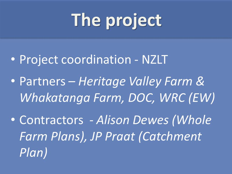 Project coordination - NZLT Partners – Heritage Valley Farm & Whakatanga Farm, DOC, WRC (EW) Contractors - Alison Dewes (Whole Farm Plans), JP Praat (Catchment Plan) The project