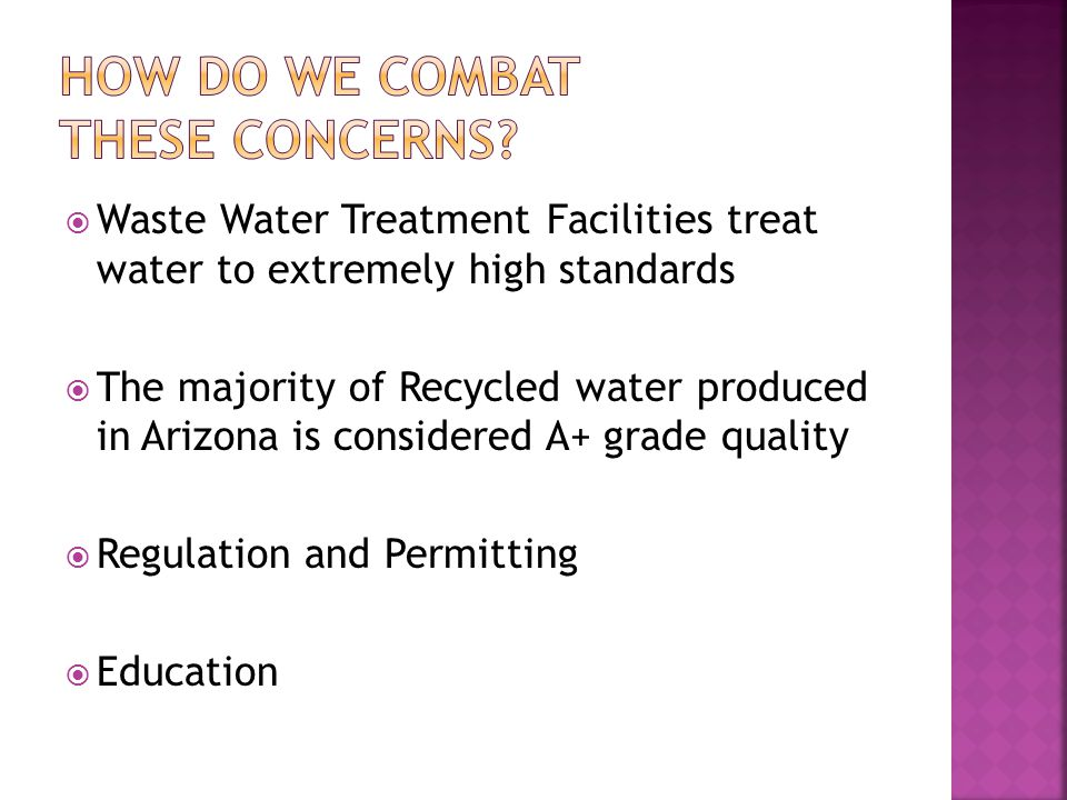  Waste Water Treatment Facilities treat water to extremely high standards  The majority of Recycled water produced in Arizona is considered A+ grade