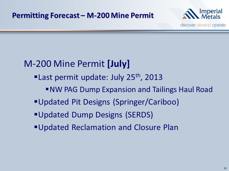 Permitting Forecast – M-200 Mine Permit 35 M-200 Mine Permit [July]  Last permit update: July 25 th, 2013  NW PAG Dump Expansion and Tailings Haul Road  Updated Pit Designs (Springer/Cariboo)  Updated Dump Designs (SERDS)  Updated Reclamation and Closure Plan
