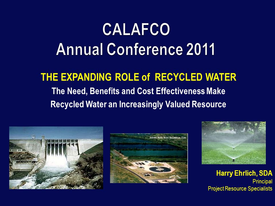 THE EXPANDING ROLE of RECYCLED WATER The Need, Benefits and Cost Effectiveness Make Recycled Water an Increasingly Valued Resource Harry Ehrlich, SDA Principal Project Resource Specialists